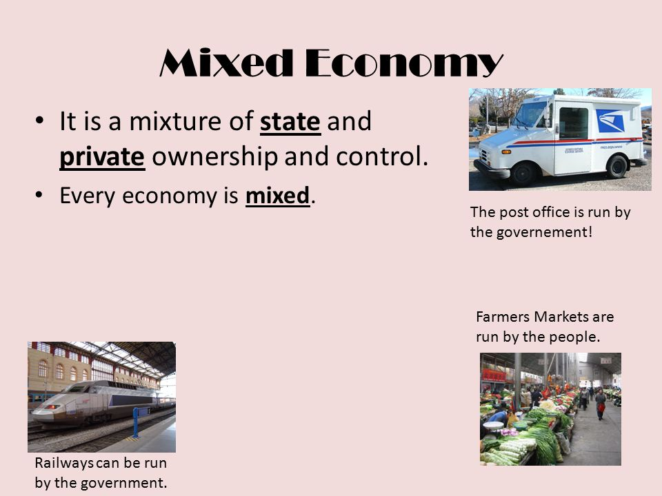 Mixed Economy It is a mixture of state and private ownership and control. Every economy is mixed. The post office is run by the governement!
