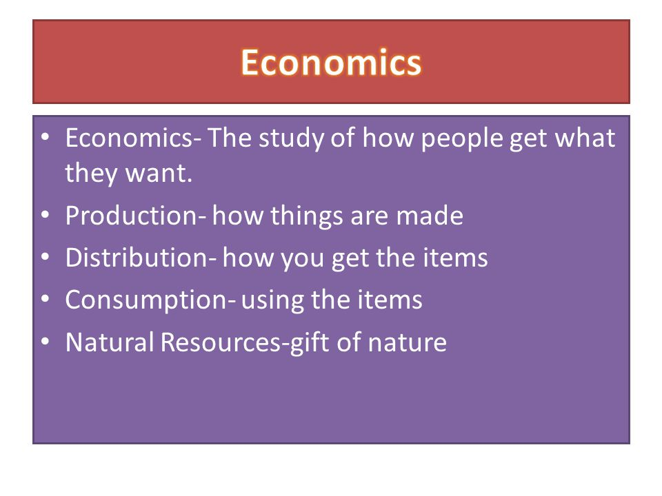 Economics Economics- The study of how people get what they want.