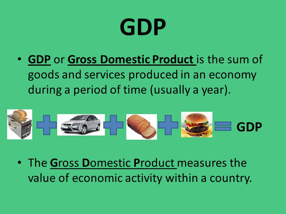 GDP GDP or Gross Domestic Product is the sum of goods and services produced in an economy during a period of time (usually a year).