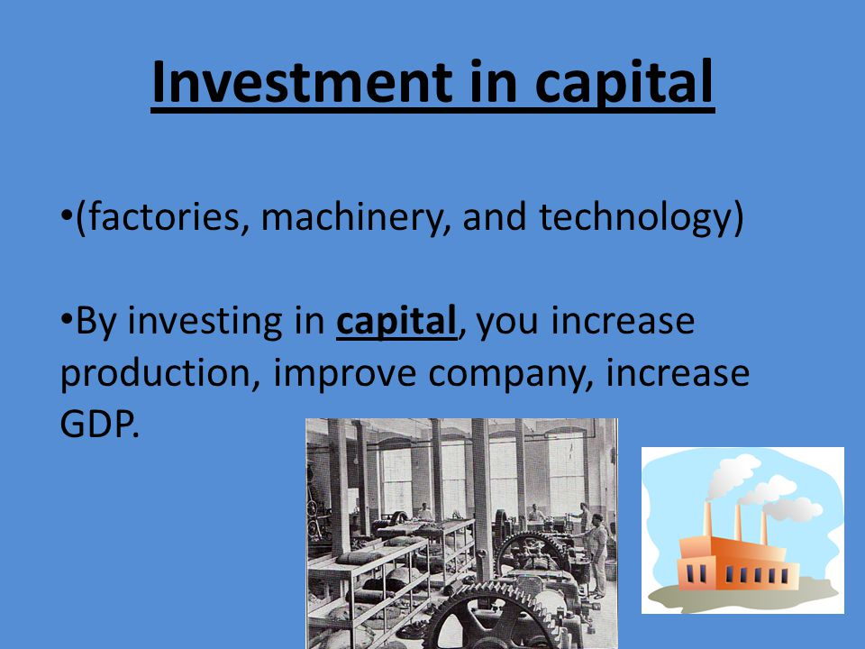 Investment in capital (factories, machinery, and technology)