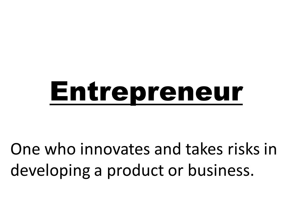 Entrepreneur One who innovates and takes risks in developing a product or business.