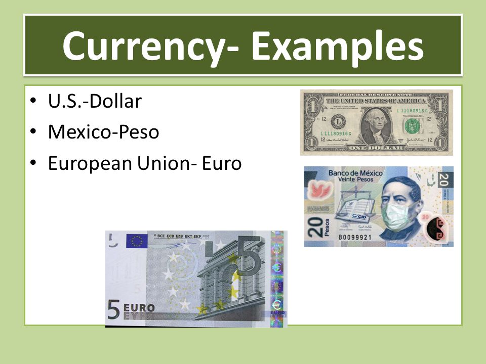 Currency- Examples U.S.-Dollar Mexico-Peso European Union- Euro
