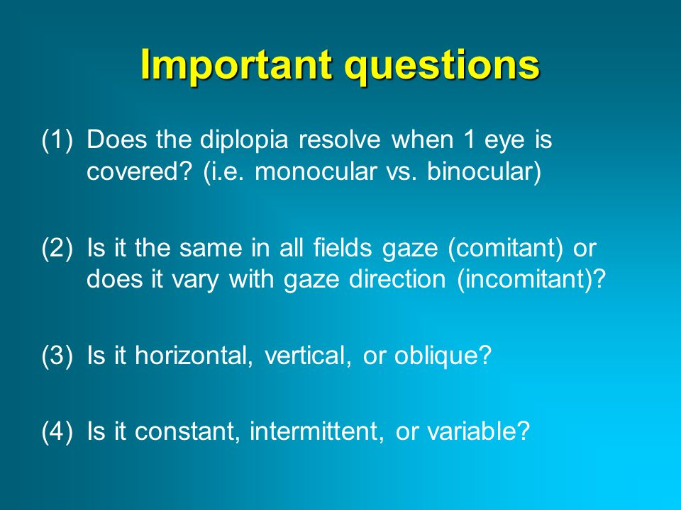 Important questions Does the diplopia resolve when 1 eye is covered (i.e. monocular vs. binocular)