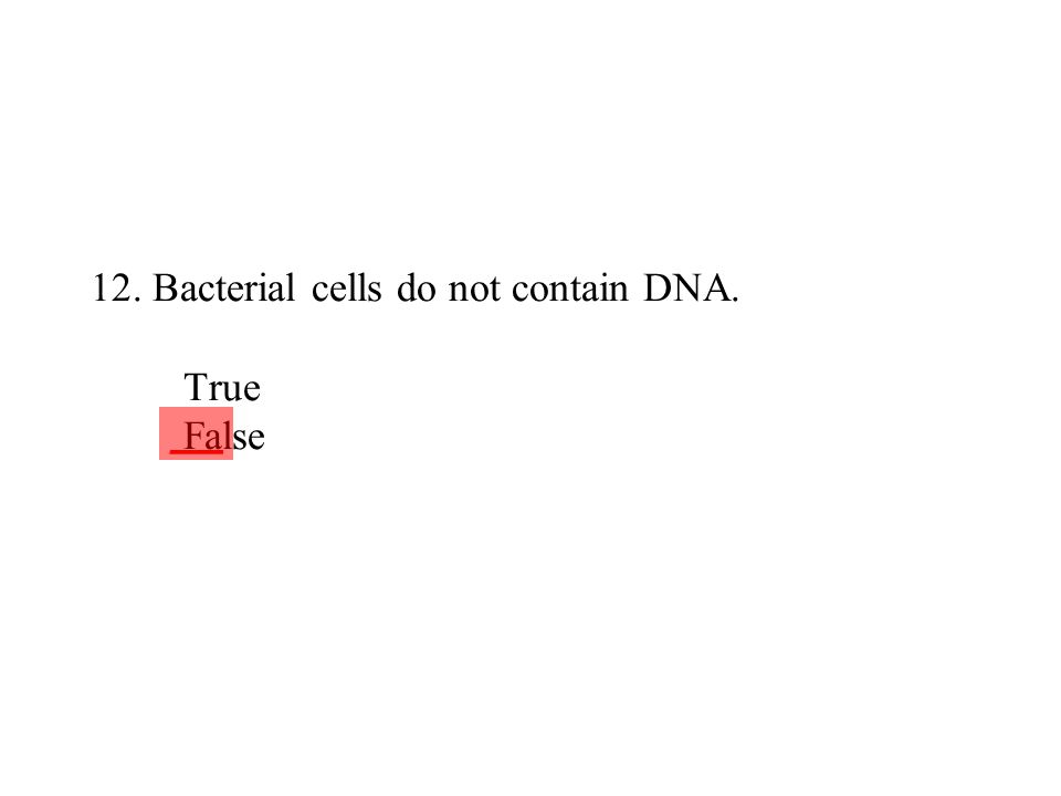 12. Bacterial cells do not contain DNA. True False