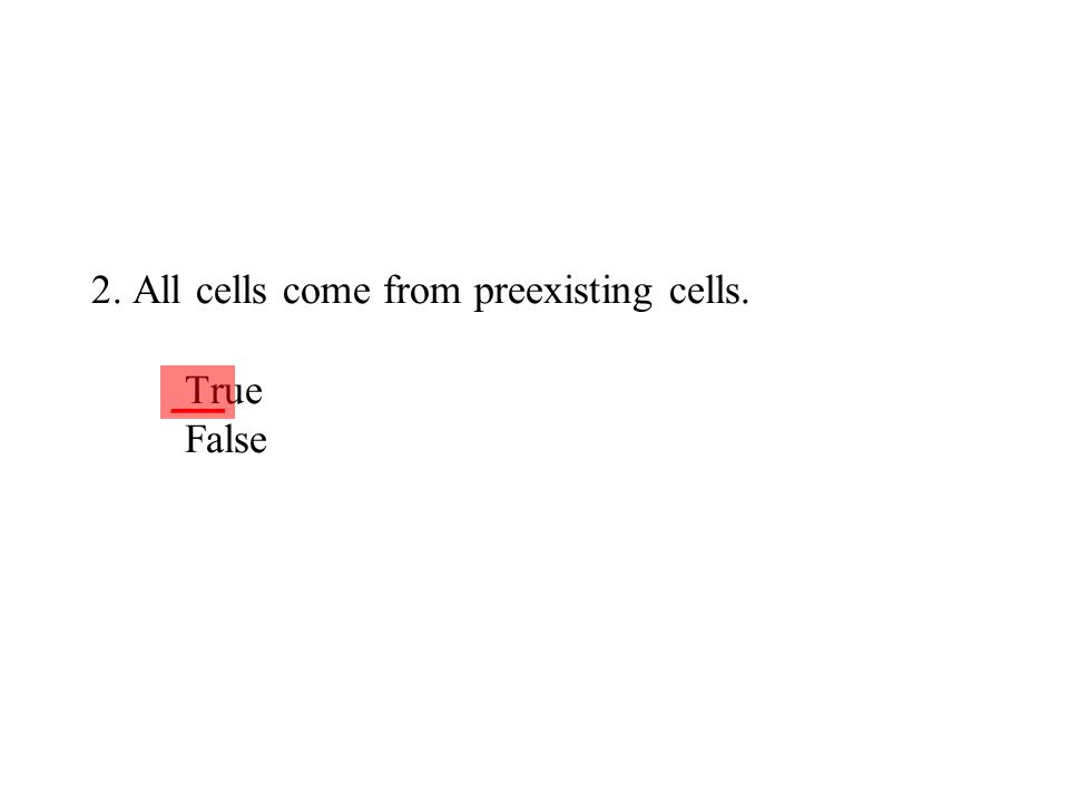 2. All cells come from preexisting cells. True False