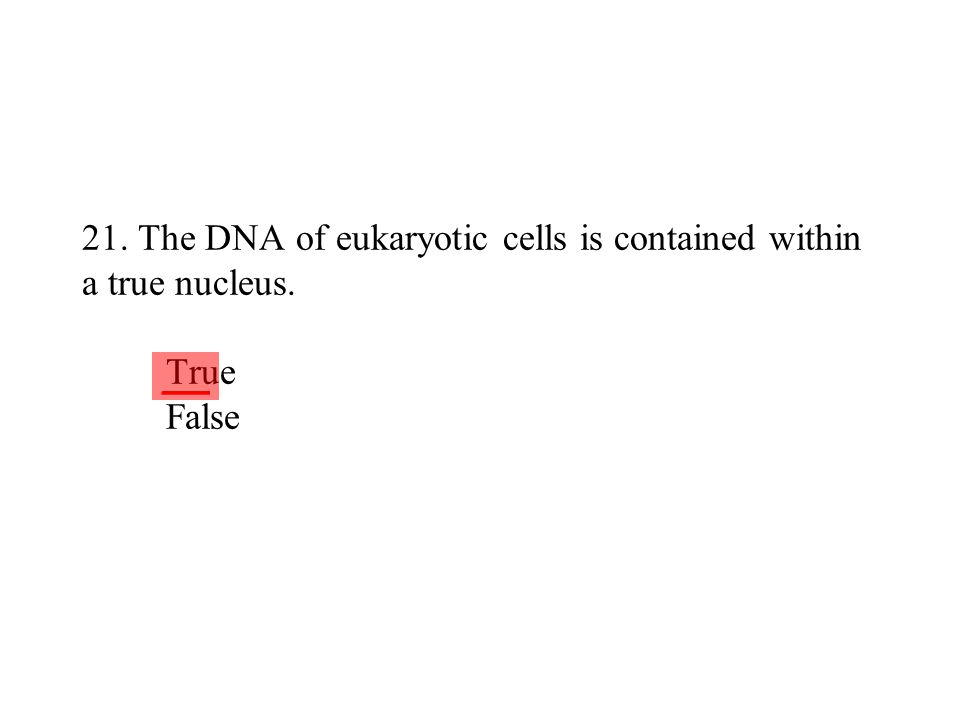 21. The DNA of eukaryotic cells is contained within a true nucleus