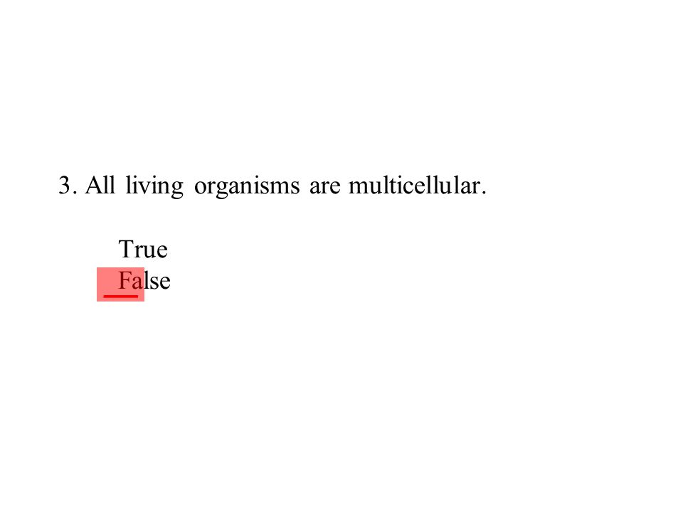 3. All living organisms are multicellular. True False