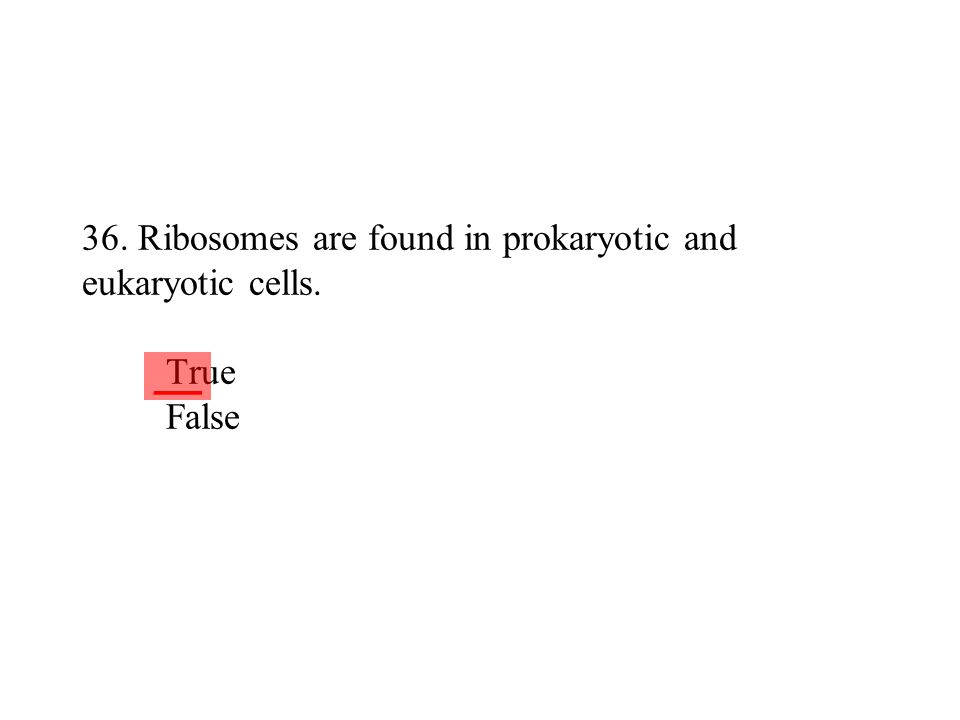 36. Ribosomes are found in prokaryotic and eukaryotic cells. True False