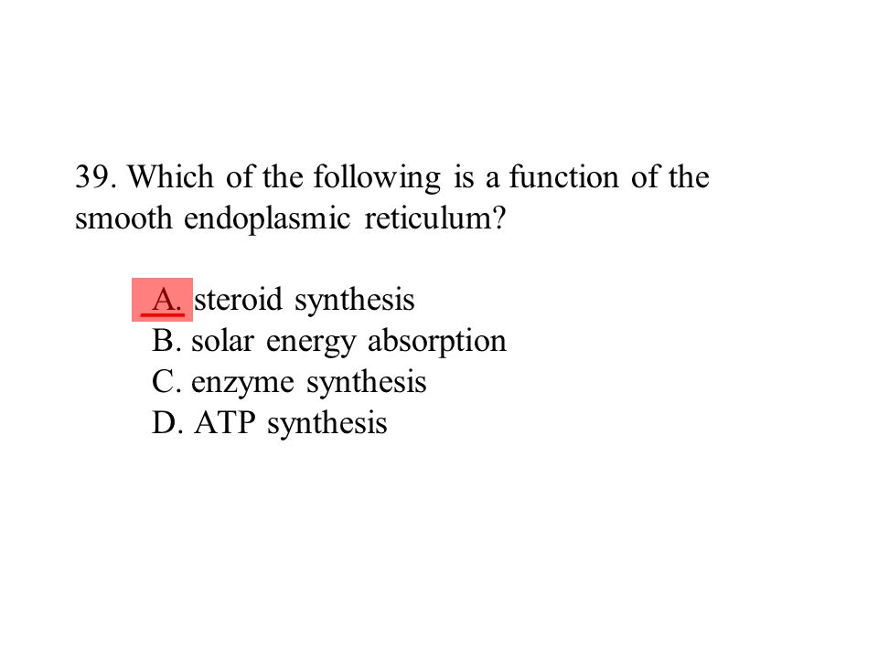 39. Which of the following is a function of the smooth endoplasmic reticulum A. steroid synthesis B. solar energy absorption C. enzyme synthesis D. ATP synthesis