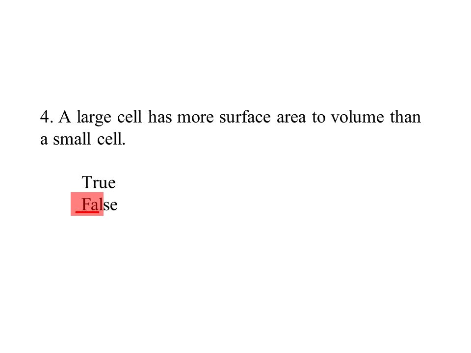 4. A large cell has more surface area to volume than a small cell