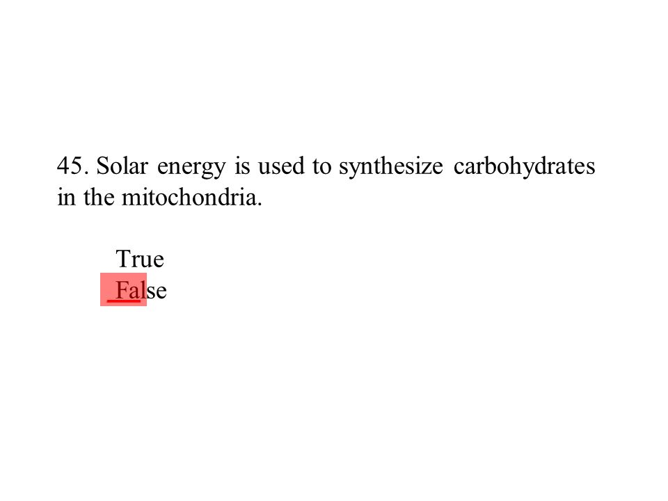 45. Solar energy is used to synthesize carbohydrates in the mitochondria. True False