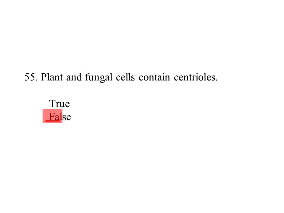 55. Plant and fungal cells contain centrioles. True False