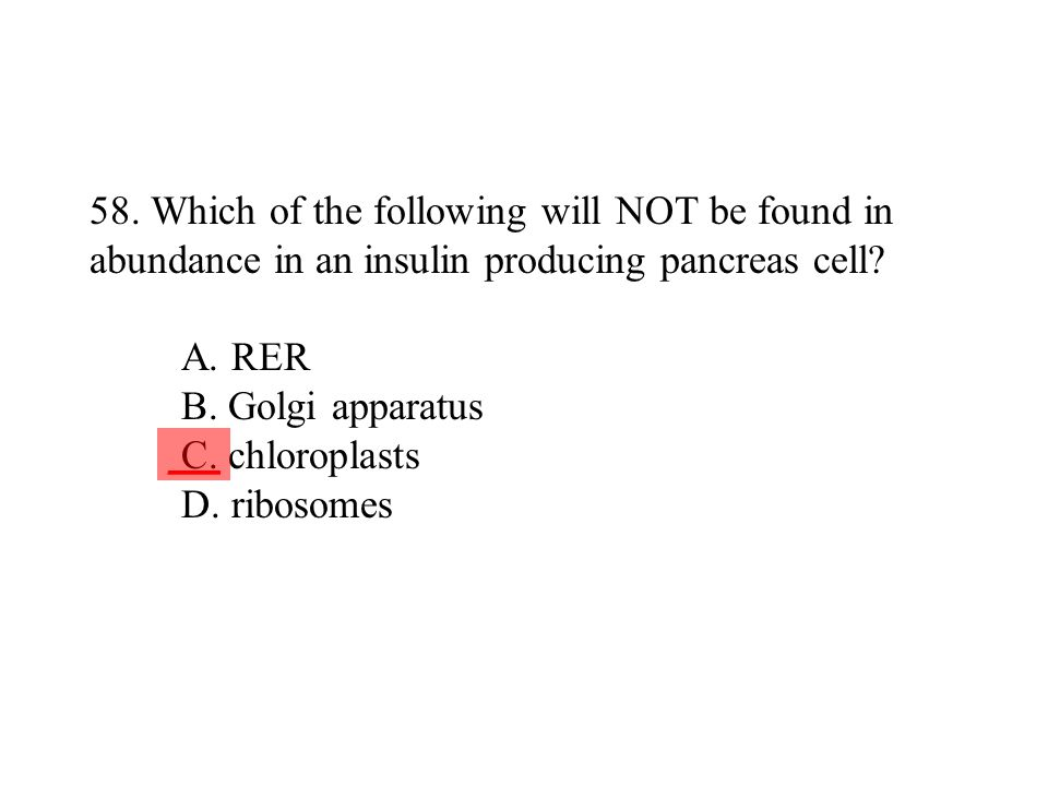 58. Which of the following will NOT be found in abundance in an insulin producing pancreas cell A. RER B. Golgi apparatus C. chloroplasts D. ribosomes