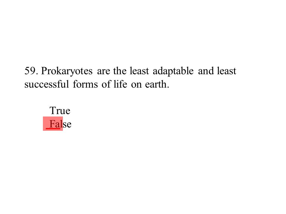 59. Prokaryotes are the least adaptable and least successful forms of life on earth. True False