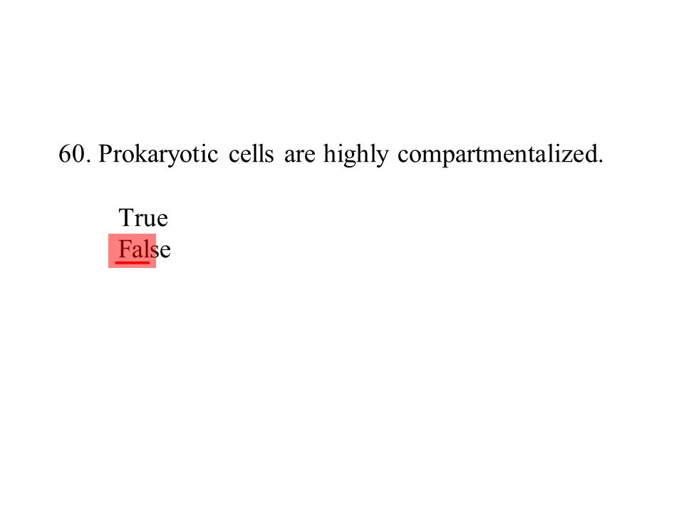 60. Prokaryotic cells are highly compartmentalized. True False