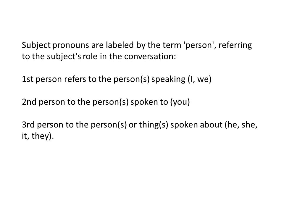 Subject pronouns are labeled by the term person , referring to the subject s role in the conversation: