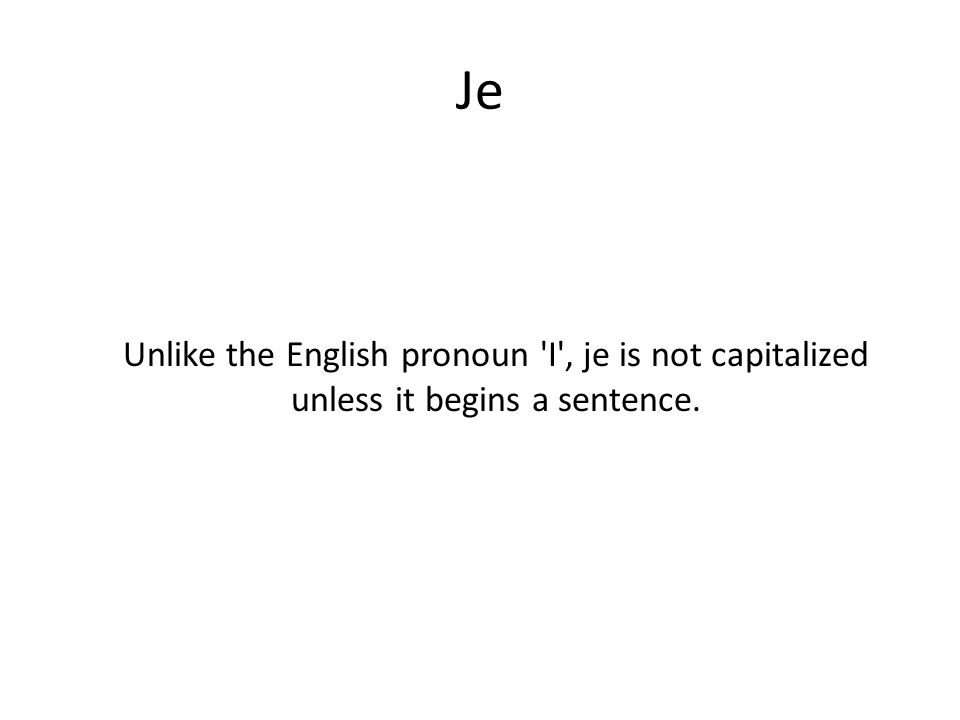 Je Unlike the English pronoun I , je is not capitalized unless it begins a sentence.