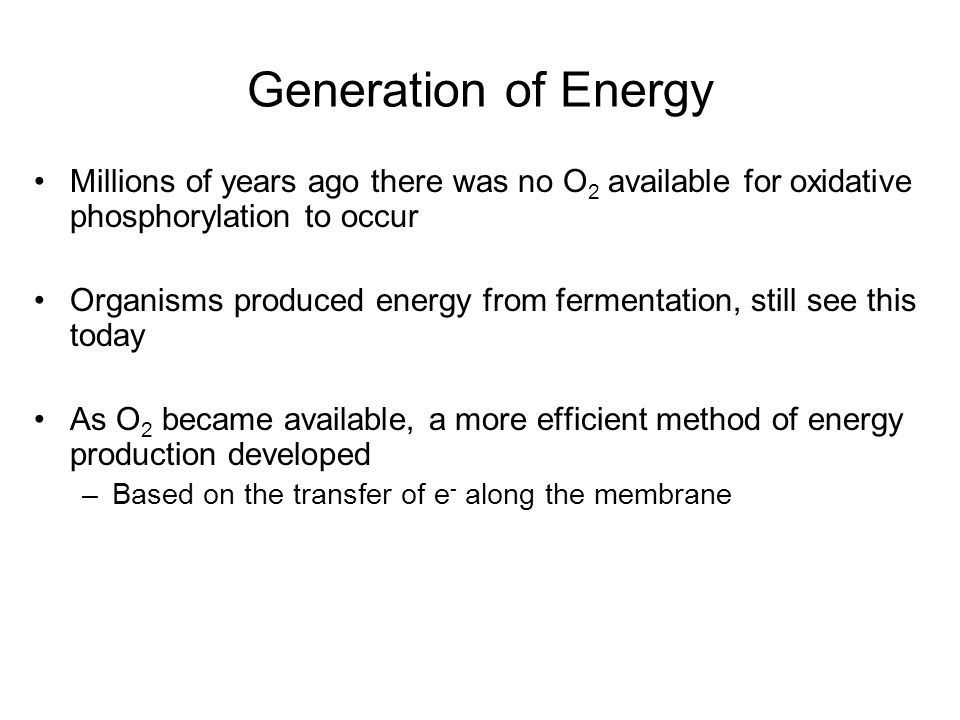 Generation of Energy Millions of years ago there was no O2 available for oxidative phosphorylation to occur.