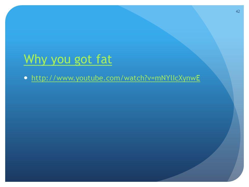 Why you got fat http://www.youtube.com/watch v=mNYlIcXynwE