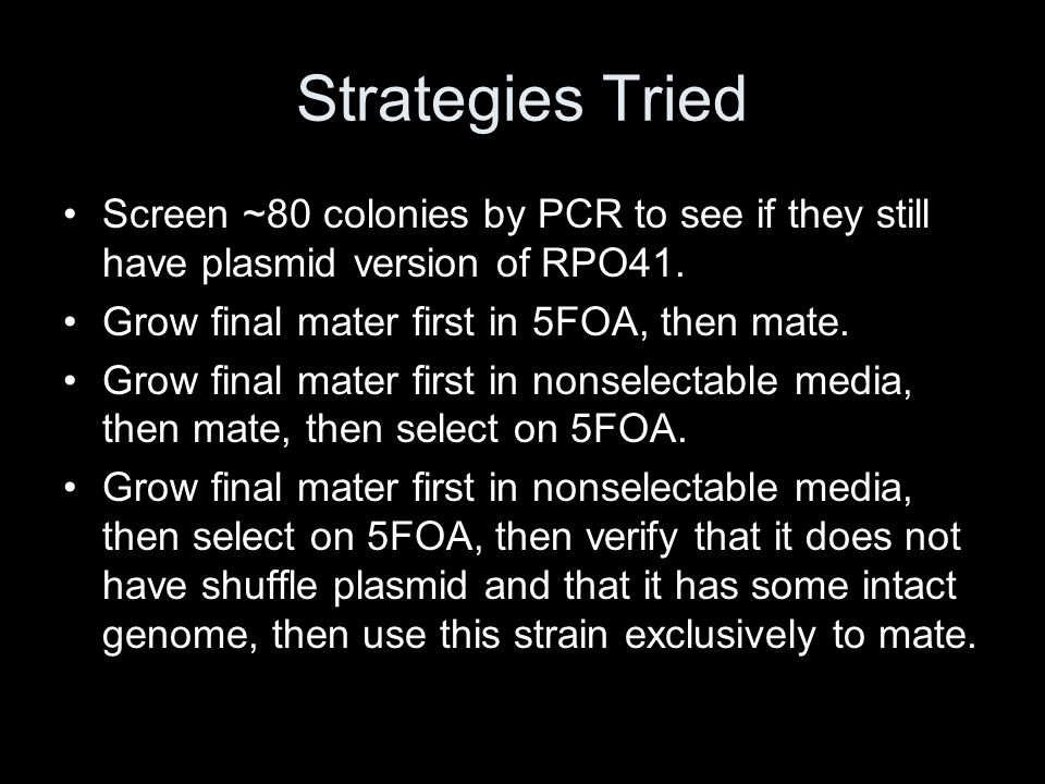 Strategies Tried Screen ~80 colonies by PCR to see if they still have plasmid version of RPO41. Grow final mater first in 5FOA, then mate.