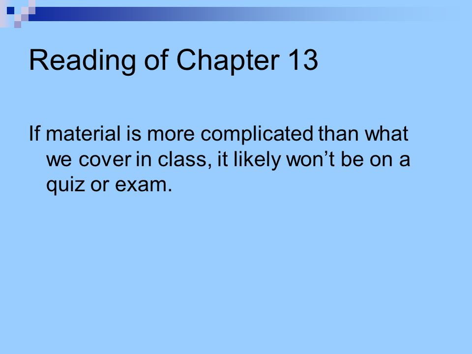 Reading of Chapter 13 If material is more complicated than what we cover in class, it likely won't be on a quiz or exam.