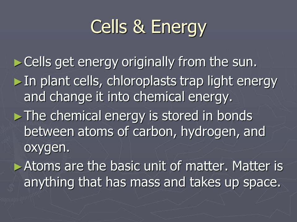 Cells & Energy Cells get energy originally from the sun.