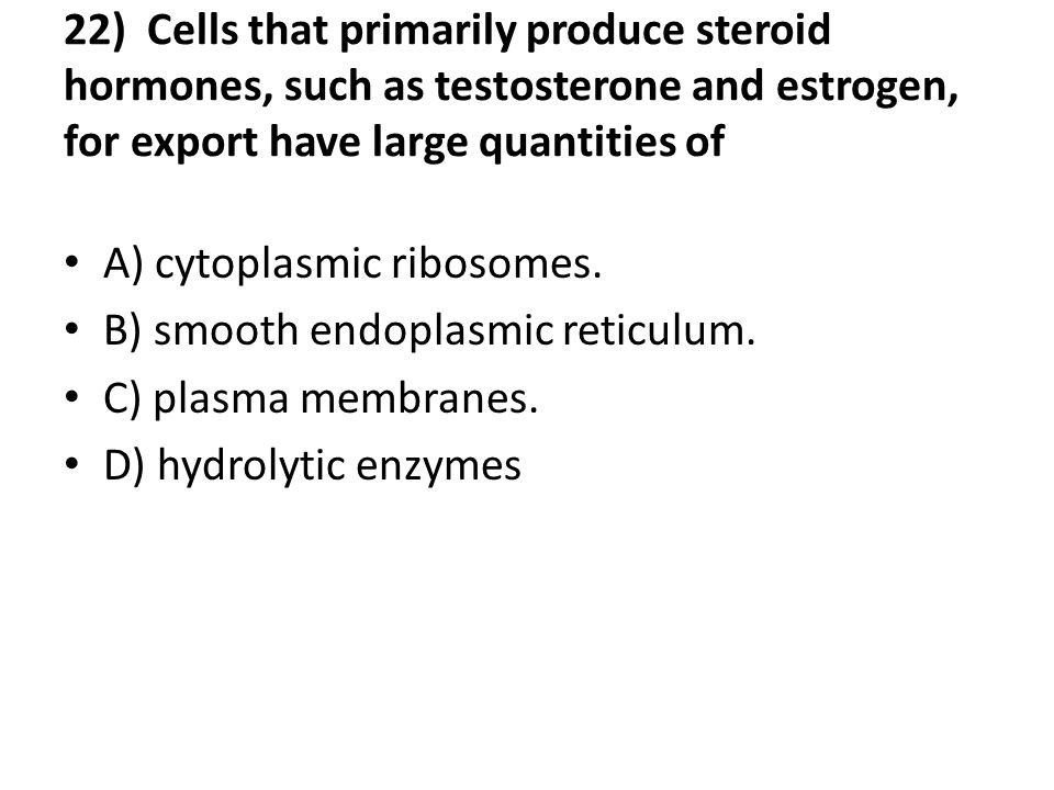 22) Cells that primarily produce steroid hormones, such as testosterone and estrogen, for export have large quantities of