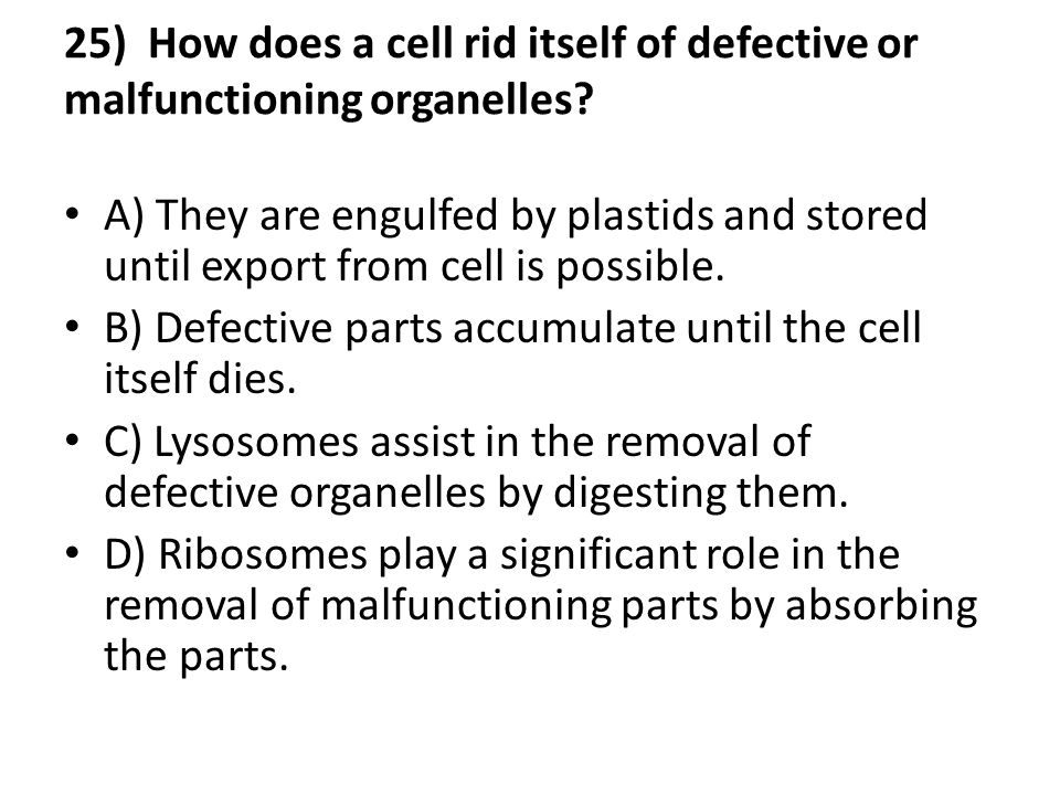 25) How does a cell rid itself of defective or malfunctioning organelles
