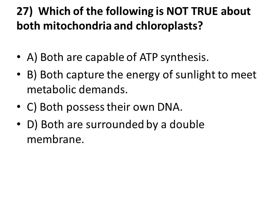 27) Which of the following is NOT TRUE about both mitochondria and chloroplasts
