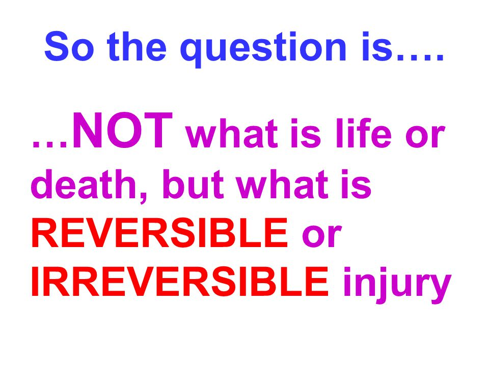 So the question is…. …NOT what is life or death, but what is REVERSIBLE or IRREVERSIBLE injury