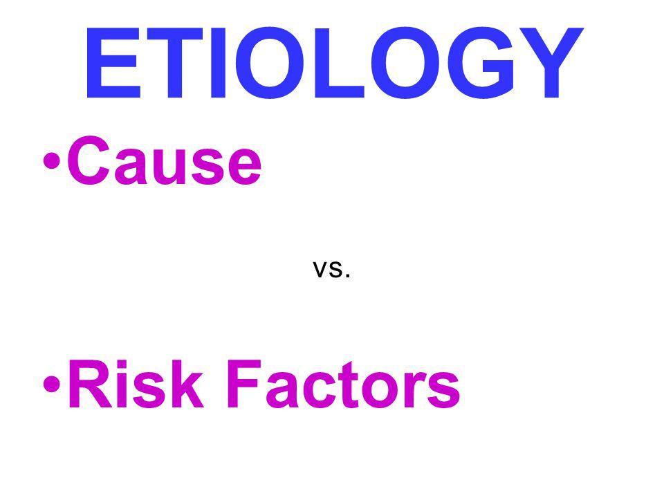 ETIOLOGY Cause Risk Factors vs.