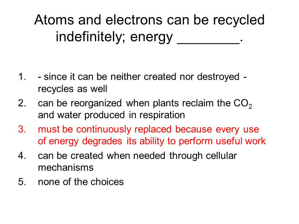 Atoms and electrons can be recycled indefinitely; energy ________.