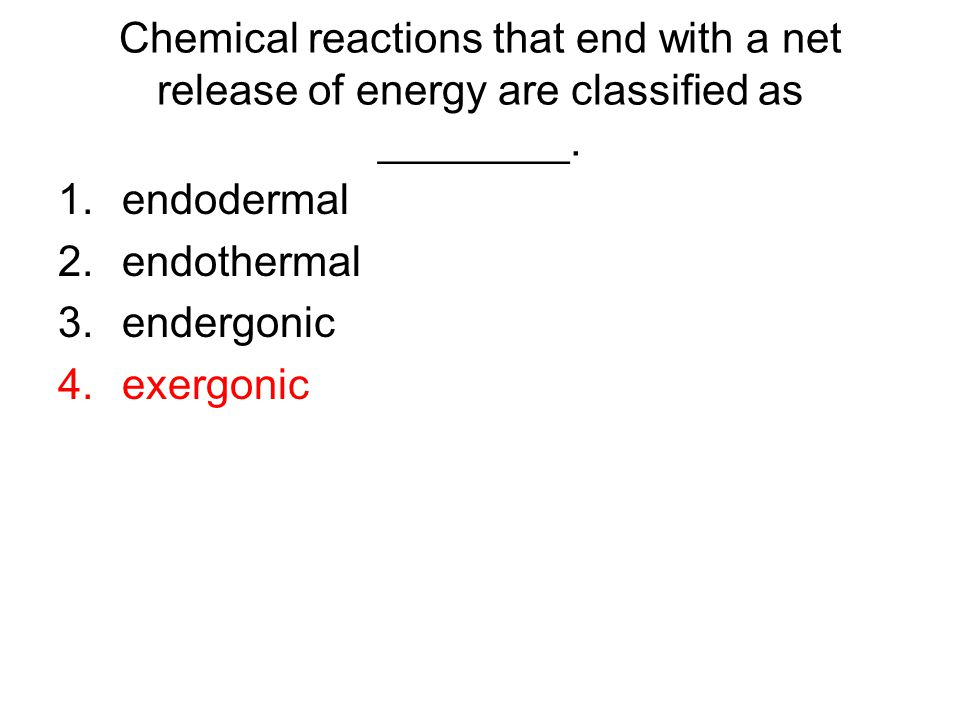 Chemical reactions that end with a net release of energy are classified as ________.