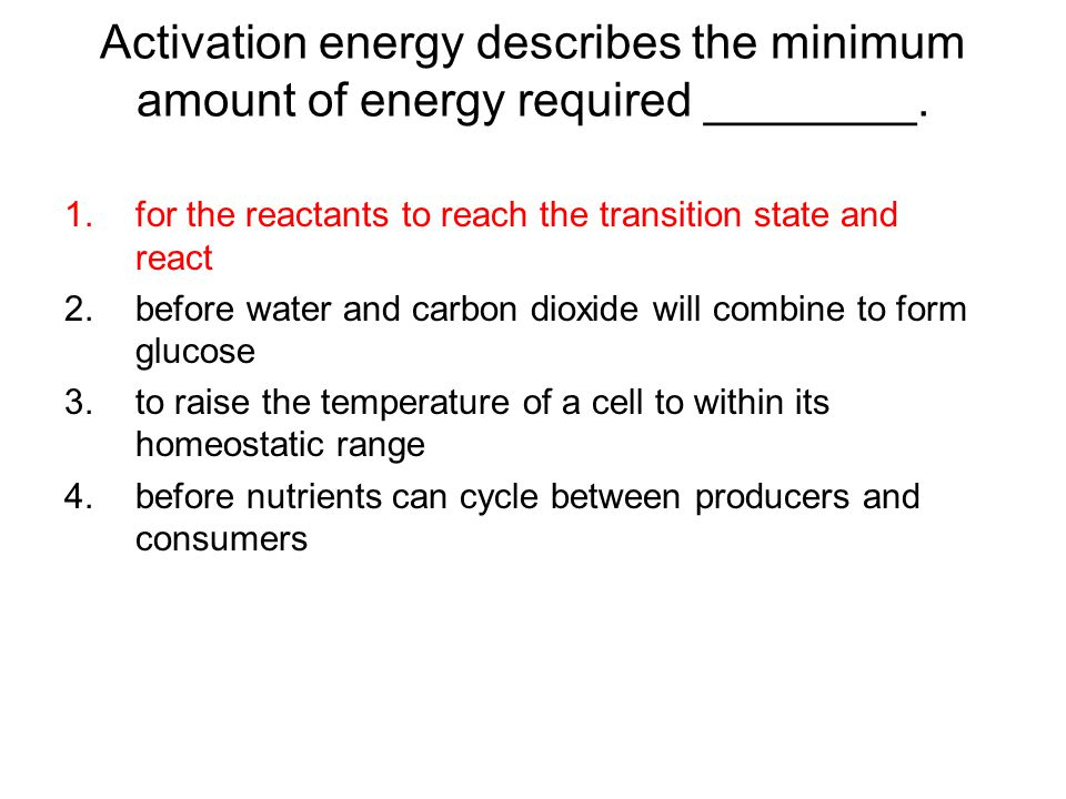 Activation energy describes the minimum amount of energy required ________.