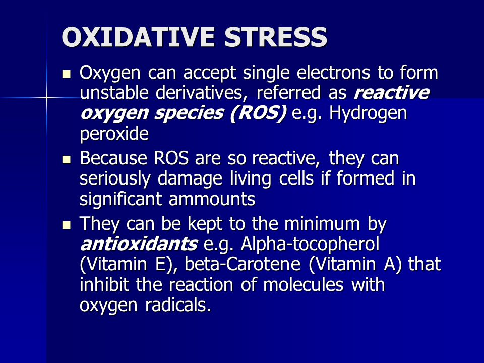 OXIDATIVE STRESS Oxygen can accept single electrons to form unstable derivatives, referred as reactive oxygen species (ROS) e.g. Hydrogen peroxide.