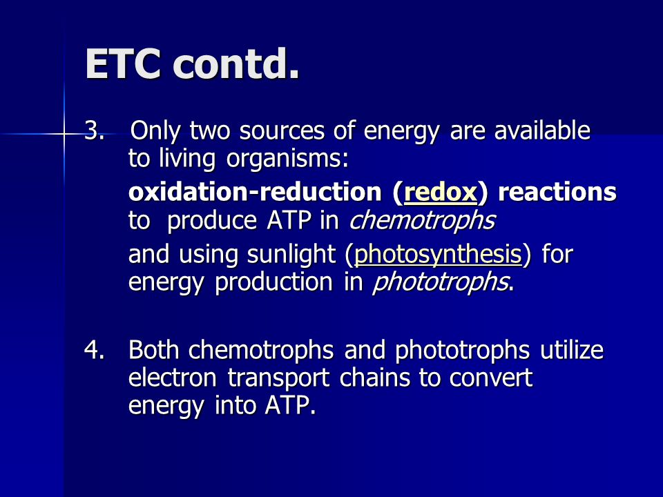 ETC contd. 3. Only two sources of energy are available to living organisms: oxidation-reduction (redox) reactions to produce ATP in chemotrophs.