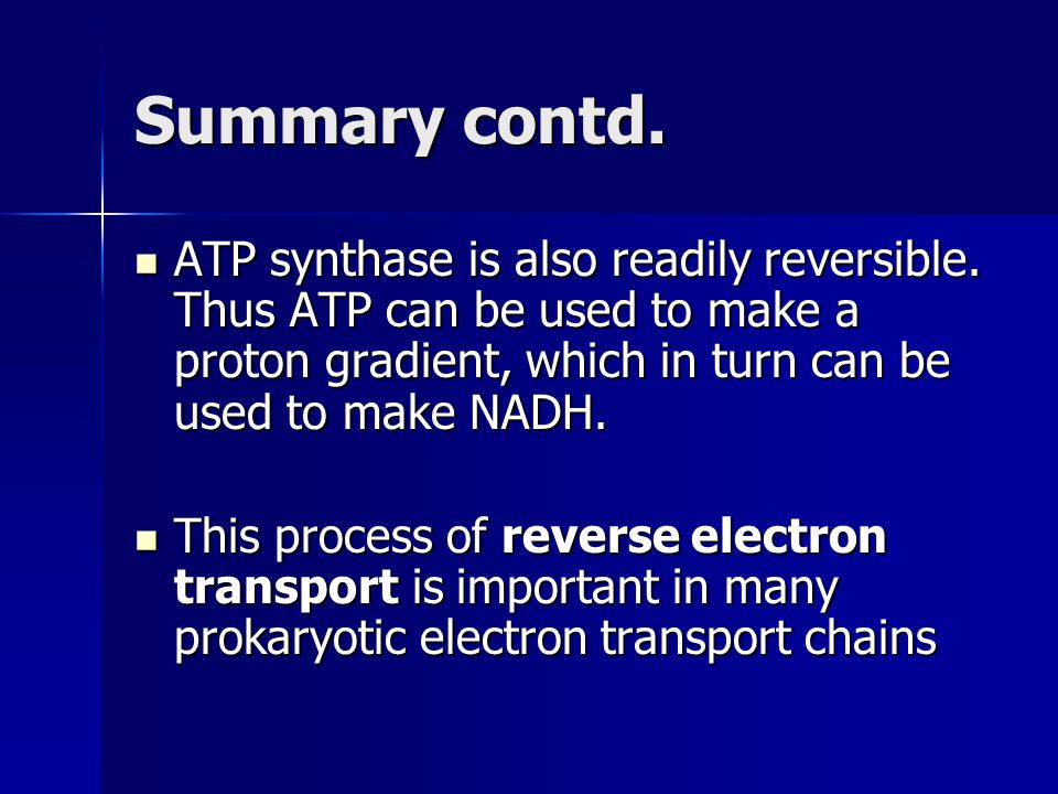 Summary contd. ATP synthase is also readily reversible. Thus ATP can be used to make a proton gradient, which in turn can be used to make NADH.