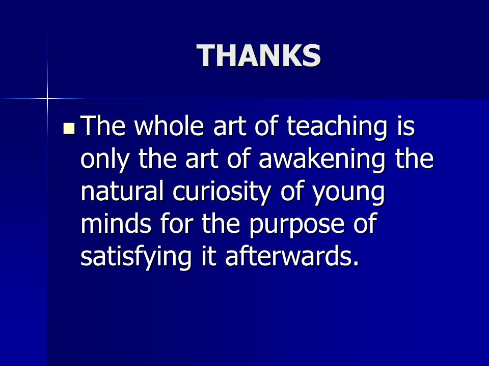 THANKS The whole art of teaching is only the art of awakening the natural curiosity of young minds for the purpose of satisfying it afterwards.