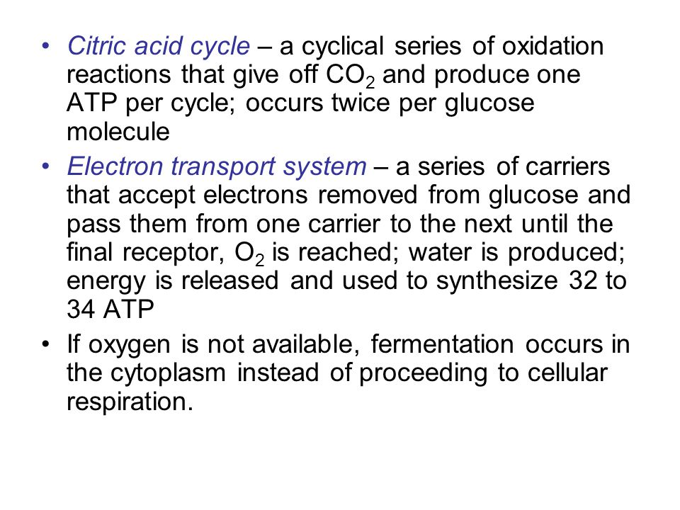 Citric acid cycle – a cyclical series of oxidation reactions that give off CO2 and produce one ATP per cycle; occurs twice per glucose molecule