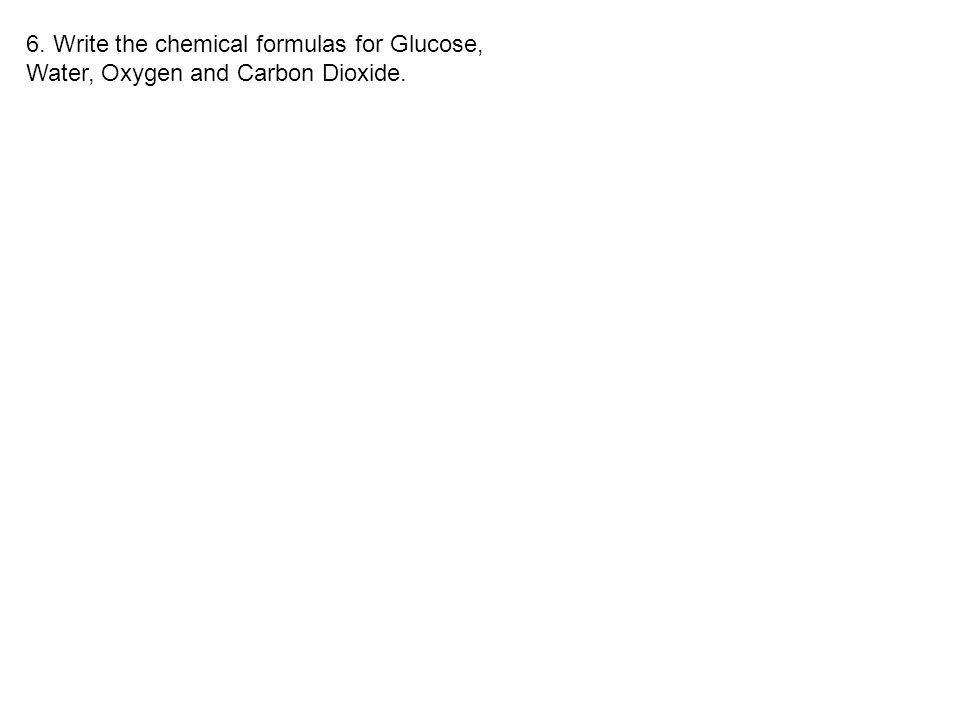 6. Write the chemical formulas for Glucose, Water, Oxygen and Carbon Dioxide.