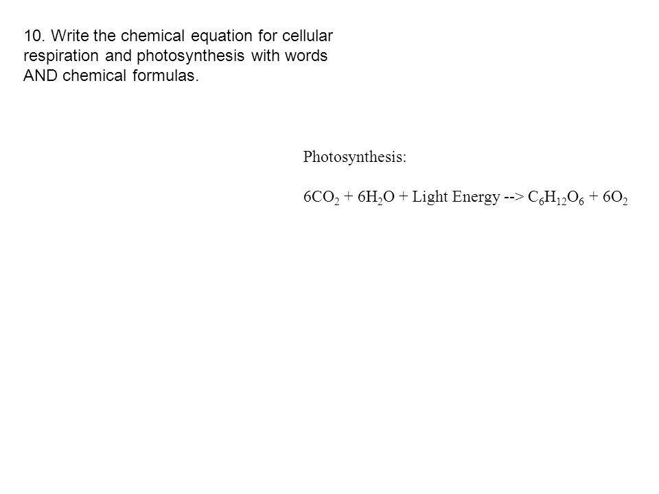 10. Write the chemical equation for cellular respiration and photosynthesis with words AND chemical formulas.