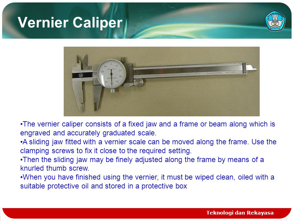 Vernier Caliper The vernier caliper consists of a fixed jaw and a frame or beam along which is engraved and accurately graduated scale.