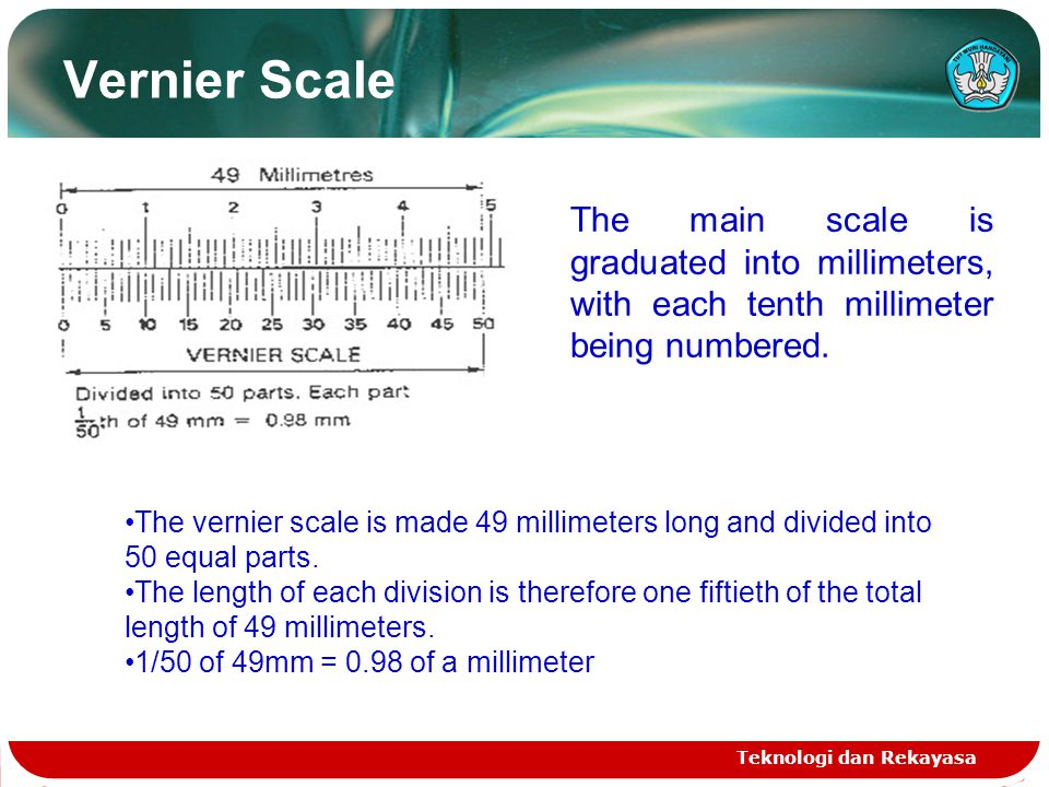 Vernier Scale The main scale is graduated into millimeters, with each tenth millimeter being numbered.