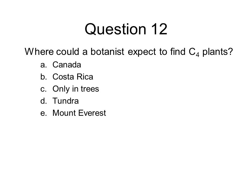 Question 12 Where could a botanist expect to find C4 plants Canada