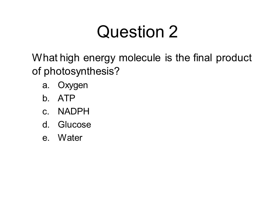Question 2 What high energy molecule is the final product of photosynthesis Oxygen. ATP. NADPH.