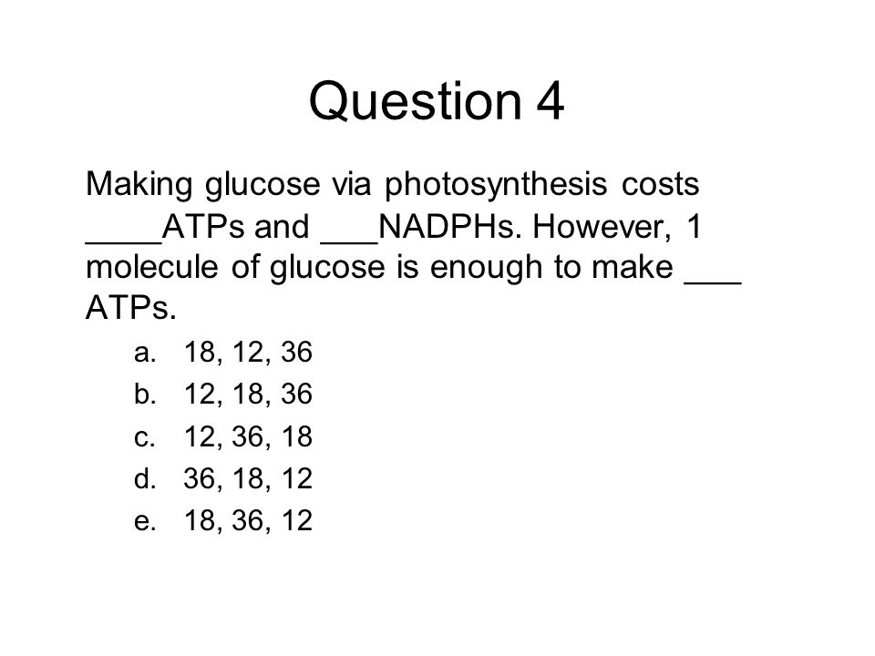 Question 4 Making glucose via photosynthesis costs ____ATPs and ___NADPHs. However, 1 molecule of glucose is enough to make ___ ATPs.