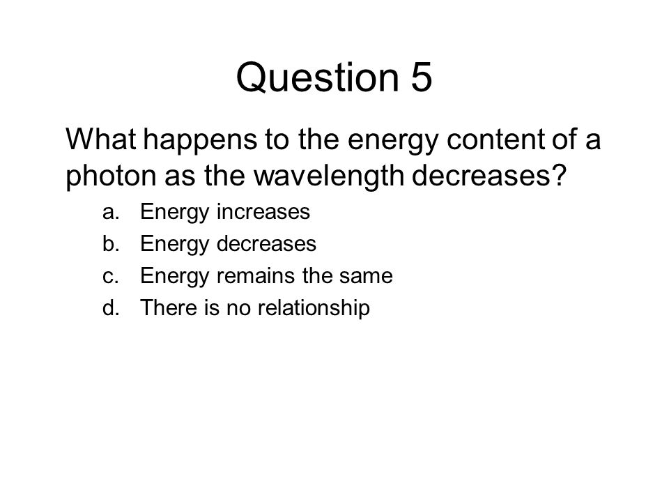 Question 5 What happens to the energy content of a photon as the wavelength decreases Energy increases.