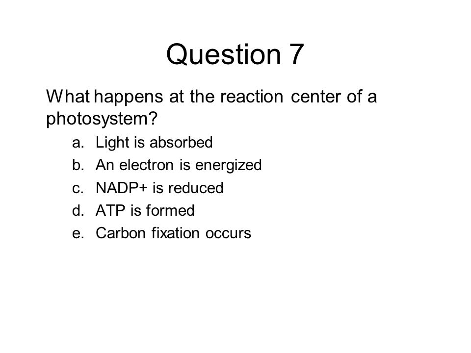 Question 7 What happens at the reaction center of a photosystem