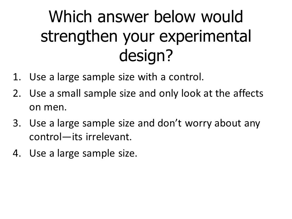 Which answer below would strengthen your experimental design