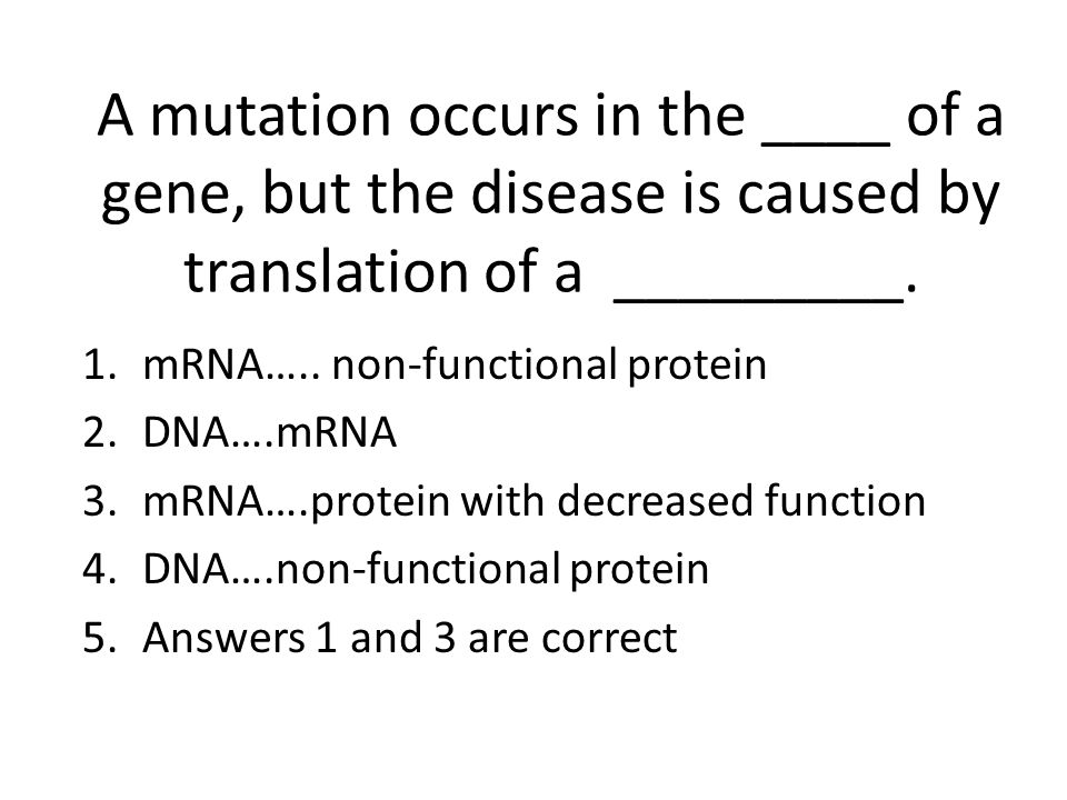 A mutation occurs in the ____ of a gene, but the disease is caused by translation of a _________.